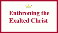 Enthroning the Exalted Christ